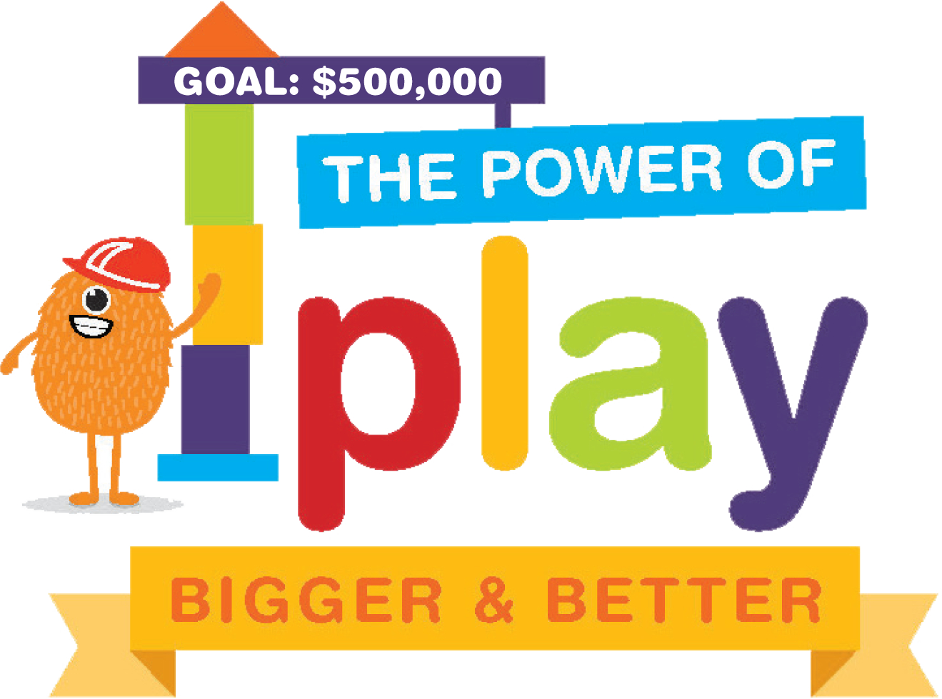 Goal: $500,000 - The Power of Play - Bigger & Better